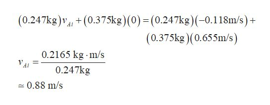 (0.247kg)v+(0.375kg) (0) = (0.247kg)(-0.1 18m/s)+ (0.375kg)(0.655m/s) 0.2165 kg m/s 0.247kg 0.88 m/s