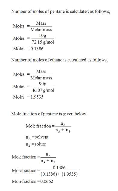 Number of moles of pentane is calculated as follows, Mass Moles Molar mass 10g Moles 72.15 g/mol Moles 0.1386 Number of moles of ethane is calculated as follows, Mass Moles Molar mass 90g 46.07 g/mol Moles Moles 1.9535 Mole fraction of pentane is given below Mole fraction A nA n nsolvent ng solute Mole fraction + 0.1386 Mole fraction (0.1386)+ (1.9535) Mole fraction 0.0662