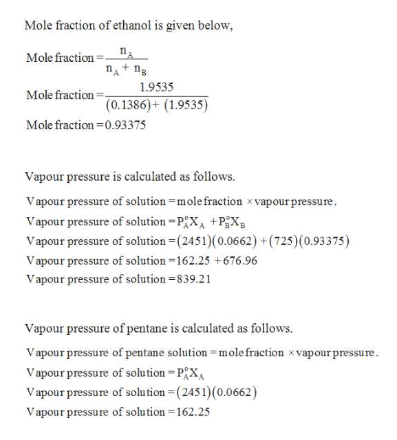 Mole fraction of ethanol is given below, Mole fraction nAn + 1.9535 Mole fraction (0.1386)+ (1.9535) Mole fraction 0.93375 Vapour pressure is calculated as follows Vapour pressure of solution mole fraction xvapour pressure. Vapour pressure of solution PX +PgX Vapour pressure of solution (2451)(0.0662) +(725) (0.93375) Vapour pressure of solution 162.25 +676.96 Vapour pressure of solution 839.21 Vapour pressure of pentane is calculated as follows. Vapour pressure of pentane solution mole fraction x vapour pressure. Vapour pressure of solution PXA Vapour pressure of solution (2451) (0.0662) Vapour pressure of solution -162.25
