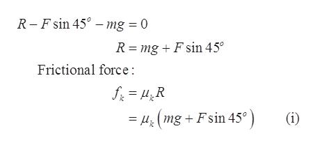 R-F sin 45 - mg = 0 _ R mgFsin 45° Frictional force: mgFsin 45°) (i)