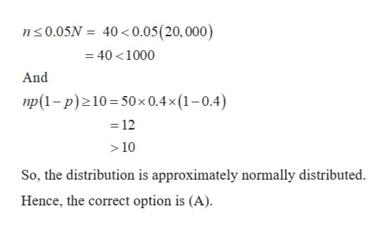 n0.05N 40 0.05(20, 000) 40 1000 And np(1-p) 10 50x 0.4x (1-0.4) 12 10 So, the distribution is approximately normally distributed. Hence, the correct option is (A).