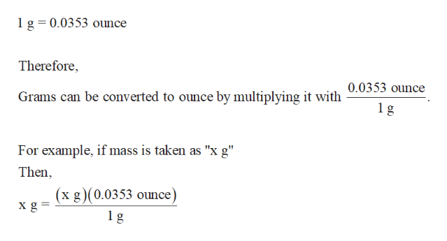 """1 g 0.0353 ouunce Therefore Grams can be converted to ounce by multiplying it with 0.0353 ounce 1 g For example, if mass is taken as """"x g"""" Then (x g) (0.0353 ounce) xg g"""