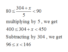 304+x90 80 5 multiplying by 5, we get 400 304 x450 Subtracting by 304, we get 96 x<146