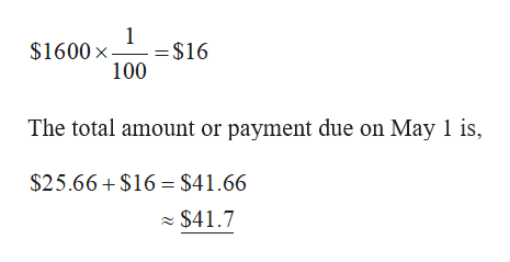 1 = $16 100 $1600 x The total amount or payment due on May 1 is $25.66 $16 $41.66 $41.7