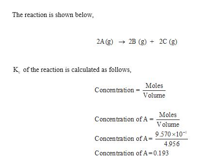 The reaction is shown below 2A (g)2B (g) 2C (g) K of the reaction is calculated as follows, Moles Concentration Volume = Concentration ofA = Moles Volume Concentration of A = 9.570 x10 4.956 Concentration of A=0.193