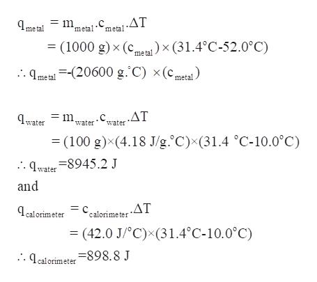metal-Cmeta!.AT (1000 g) x (cmx (31.4°C-52.0°C) metal . qmeta =-(20600 g. C) x(cmetal =mwater ,.ΔΤ water = (100 g)x(4.18 J/g.°C)x(31.4 °C-10.0°C) .water qwater 8945.2 J and , .ΔΤ ealorimeter calorime ter = (42.0 J/°C)x(31.4°C-10.0°C) .qcalorimeter-898. 8 J