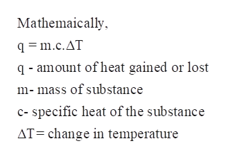 Mathemaically q =m.c.AT q-amount of heat gained or lost m-mass of substance c- specific heat of the substance AT=change in temperature