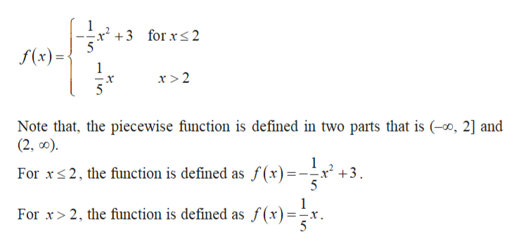 1 x2 3 forxs2 5 f(x)= 1 x >2 x Note that, the piecewise function is defined in two parts that is (o, 2] and (2, o) 1 For x2, the function is defined as f(x) = x +3 1 For x>2, the function is defined as f(x) =-x.