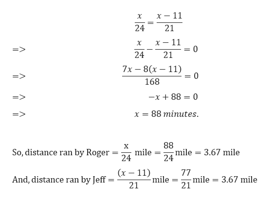 х — 11 х 24 21 х — 11 0 X => 24 21 7х — 8(х — 11) 0 168 x 88 0 88 minutes X 88 -mile 24 X mile 24 So, distance ran by Roger 3.67 mile (х — 11) mile 77 -mile 21 3.67 mile And, distance ran by Jeff 21
