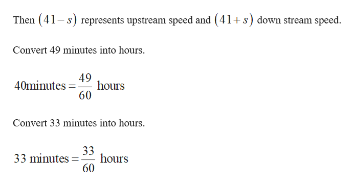 Then (41s) represents upstream speed and (41+s) down stream speed Convert 49 minutes into hours. 49 40minutes hours 60 Convert 33 minutes into hours. 33 minutes hours 60
