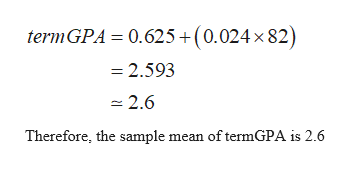 0.625+(0.024 x 82) termGPA =2.593 2.6 Therefore, the sample mean of termGPA is 2.6