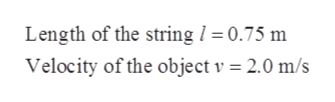 Length of the string / 0.75 m Velocity of the object v = 2.0 m/s