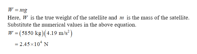 W mg Here, W is the true weight of the satellite and m is the mass of the satellite Substitute the numerical values in the above equation W (5850 kg) (4.19 m/s2) - 2.45x104 N