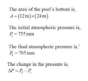 The area of the pool's bottom is A (12m)x (24 m) The initial atmospheric pressure is, P 755mm The final atmospheric pressure is, P 765 mm The change in the pressure is, AP P-P