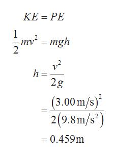 "KE PE 1 "" = mgh 2 2g (3.00m/s) 2(9.8m/s?) 0.459m"