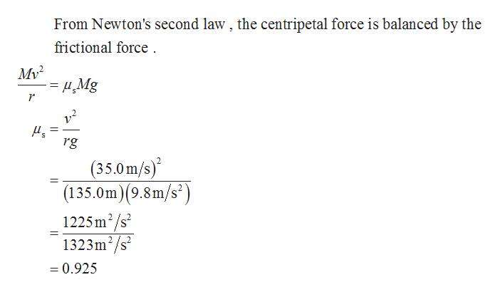 From Newton's second law, the centripetal force is balanced by the frictional force My 2 S rg (35.0m/s) (135.0m)(9.8m/s2) 1225m2/s2 1323m2/s2 =0.925