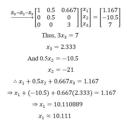 1.167 R3-R2-R3 0.5 0.6671 0 0.5 Lo X2 X3. -10.5 0 0 3 7 Thus, 3x3 7 x3 = 2.333 And 0.5x2 -10.5 X2=-21 x1 0.5x2 0.667x3 = 1.167 10.5)+0.667(2.333) = 1.167 x1 x1 = 10.110889 x110.111