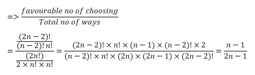 favourable no of choosing => Total no of ways (2n 2)! (п - 2)! n! (2n!) 2 x n! X n! (2п — 2)! x п! х (п — 1) x (п — 2)! x 2 n-1 2n 1 (п - 2)! x п! x (2n) x (2n — 1) х (2n — 2)! _