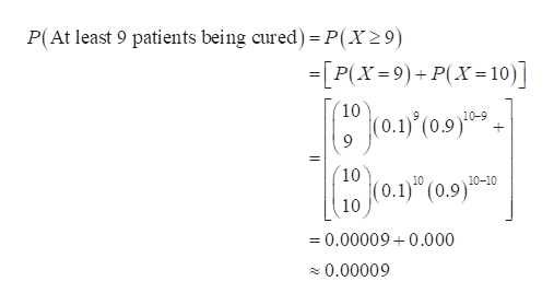 P(At least 9 patients being cured) = P(X29) =[P(X 9)+P(X= 10) - 10 10-9 + 10 10 10-10 (0.9) 10 =0.00009 0.000 0.00009