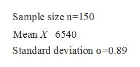 Sample size n 150 Mean X 6540 Standard deviation o=0.89