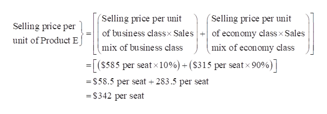 (Selling price per unit of business classx Salesof econ omy classx Sales mix of business class (Selling price per unit Selling price per unit of Product E mix of economy class (S585 per seatx10%) + (S315 per seat x 90%) - $58.5 per seat 283.5 per seat = $342 per seat
