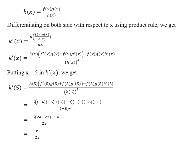 k(x) f(x)g(x) h(x) Differentiating on both side with respect to x using product rule, we get f(x)g(x)\ h(x) k' (x) dx h(x)(f'(x)g(x)+f(x)g' (x)-f(x)g(x)h' (x) (h(x)* k'(x) 5 in k'(x), we get Putting x h(5)(f' (5)g(5)+f(5)g' (5))-f(5)g (5)h'(5) (h(5) k'(5) 5((-4)(-6)+(3)(-9)-(3)(-6)(-3) (-5)2 -5(24-27)-54 25 39 25