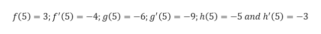f(5) 3;f'(5) -4; g(5) = -6; g'(5) 9; h(5) -5 and h'(5) 3 _