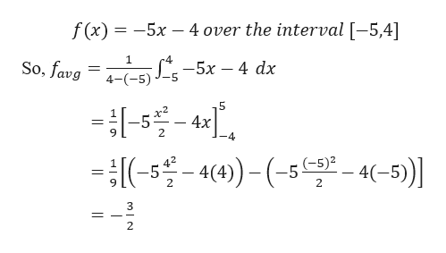 f (x) 5x -4 over the interval [-5,4] -4 So, favg — 5х — 4 dx 5 5 4х 42 5 2 -4)(-54-5) (-5)2 1 9 2 = - 3 2
