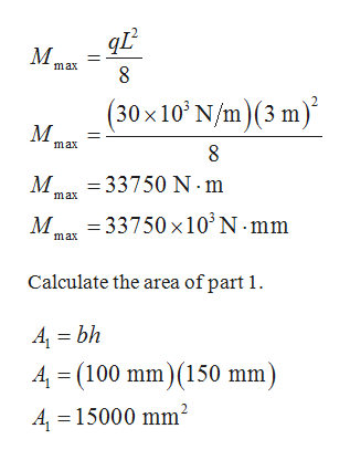 max (30x10 N/m)(3 m) M. 2 max 8 M 33750 N-m max =33750 x10 N mm max Calculate the area of part 1. A bh 4 (100 mm) (150 mm) A 15000 mm2