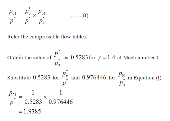 Po1 Р. X Po1 Po Refer the compressible flow tables 0.5283 fory1.4 at Mach number 1. Obtain the value of as Р. ke Po1 P Substitute 0.5283 for р in Equation (I) Р. and 0.976446 for 1 1 Po1 X 0.5283 0.976446 =1.9385