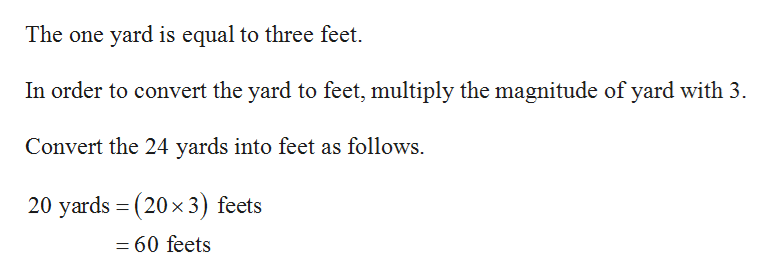 The one yard is equal to three feet In order to convert the yard to feet, multiply the magnitude of yard with 3 Convert the 24 yards into feet as follows. 20 yards (20x3) feets 1 - 60 feets