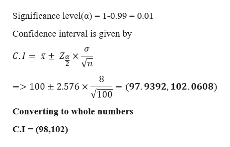 Significance level(a) = 1-0.99 = 0.01 Confidence interval is given by t Za X Vn C.I 8 => 100 ± 2.576 x V100 (97.9392, 102.0608) Converting to whole numbers C.I (98,102)