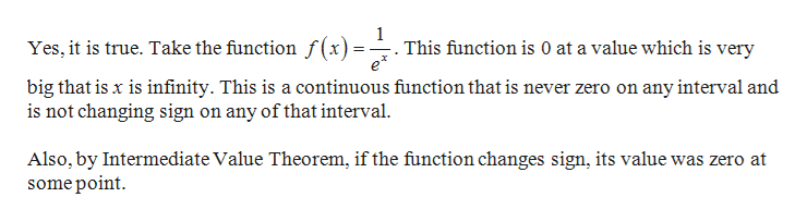 1 This function is 0 at a value which is very Yes, it is true. Take the function f (x) e big that is x is infinity. This is a continuous function that is never zero on any interval and is not changing sign on any of that interval Also, by Intermediate Value Theorem, if the function changes sign, its value was zero at some point