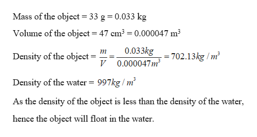 Mass of the object 33 g 0.033 kg Volume of the object = 47 cm3 = 0.000047 m3 0.033kg 0.000047m3 Density of the object = 702.13kg/m2 Density of the water 997kg m2 As the density of the object is less than the density of the water hence the object will float in the water