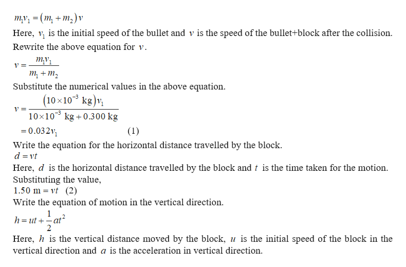 ту, %3D (m, + m,)v Here, is the initial speed of the bullet and v is the speed of the bullet+block after the collision. Rewrite the above equation for v ту 1= т + т, Substitute the numerical values in the above equation (10x103 kg)v 10x103 kg 0.300 kg 0.03211 (1) Write the equation for the horizontal distance travelled by the block d vt Here, d is the horizontal distance travelled by the block and t is the time taken for the motion Substituting the value, 1.50 m vt (2) Write the equation of motion in the vertical direction 1 h=utat 2 Here, his the vertical distance moved by the block, u is the initial speed of the block in the vertical direction and a is the acceleration in vertical direction