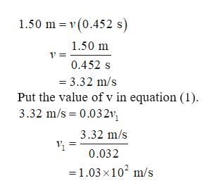 1.50 m v (0.452 s) 1.50 m 0.452 s 3.32 m/s Put the value of v in equation (1) 3.32 m/s 0.032v 3.32 m/s 0.032 =1.03 x102 m/s