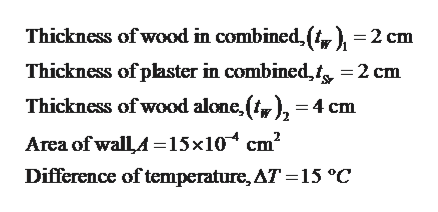 Thickness of wood in combined,(, ) =2 cm Thickness of plaster in combined,t, =2 cm Thickness of wood alone,(y), -4 cm Area of wallA =15x10 cm2 Difference of temperature, AT 15 °C