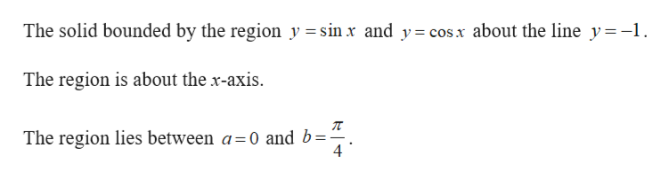The solid bounded by the region y =sin x and y= cos x about the line y-1 The region is about the x-axis. The region lies between a=0 and b= 4