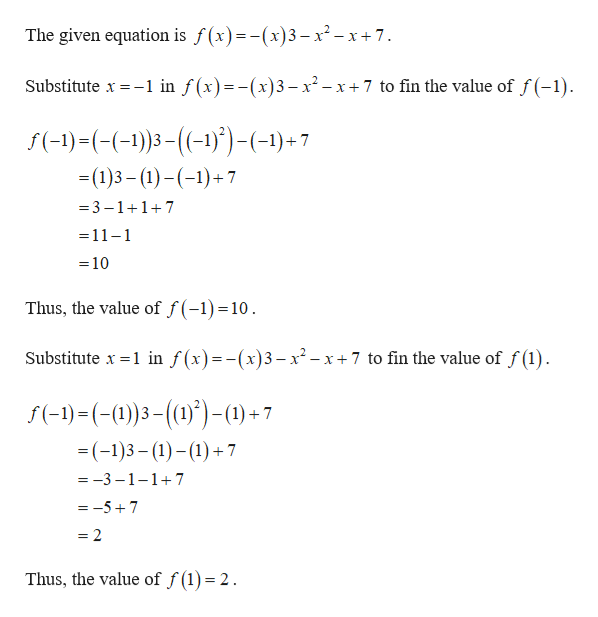 The given equation is f(x)=-(x)3- x2-x+7. in f(x)=-(x)3-x2-x7 to fin the value of f(-1) Substitute x f(-)-((-1)3(-))-(-1)+7 =(1)3 (1))7 3-117 =11-1 =10 Thus, the value of f(-1) =10 Substitute x 1 in f(x)=-(x)3- x2- x+7 to fin the value of f(1) f(-1)(-0))3())-1)+7 =(-1)3(1)17 =-3-1-1+7 =-57 = 2 Thus, the value of f (1) = 2