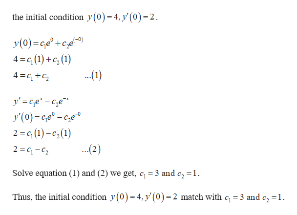the initial condition y(0)= 4, y' (0) = 2. y(0) e +ce) 4 G(1) (1) ...1) 4 c y Ge-ce y(0)-ce° - cze 2 = (1)-c2(1) ...2) 2 C-C2 Solve equation (1) and (2) we get, c 3 and c, =1 Thus, the initial condition y(0)= 4, y'(0)= 2 match with c, 3 and c2 =1