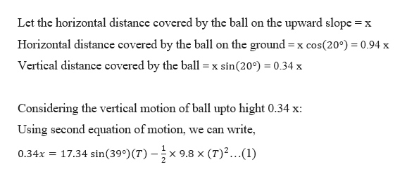 Let the horizontal distance covered by the ball on the upward slope x Horizontal distance covered by the ball on the ground x cos(200) 0.94 x Vertical distance covered by the ball sin(20) 0.34 x = X Considering the vertical motion of ball upto hight 0.34 x: can write Using second equation of motion we 17.34 sin(39°)(T)-;x x 9.8 x (T)...(1) 0.34x