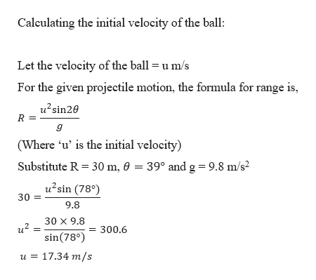 Caleulating the initial velocity of the ball Let the velocity of the ball= u m/s For the given projectile motion, the formula for range is, u2sin20 R (Where 'u' is the initial velocity) Substitute R 30 m, 0 = 39° and g = 9.8 m/s2 u2sin (78) 30 9.8 30 X 9.8 sin(78°300.6 u 17.34 m/s