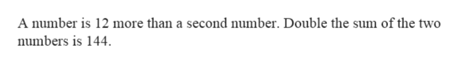 A number is 12 more than a second number. Double the sum of the two numbers is 144.