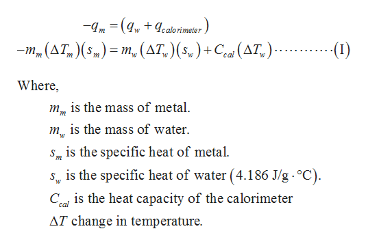 -m( ealorimeter m_(AT ()= m(AT,)(s,)+ Ce(AT,). () w Where is the mass of metal mis the mass of water S m is the specific heat of metal. is the specific heat of water (4.186 J/g. °C) Ceal is the heat capacity of the calorimeter AT change in temperature.