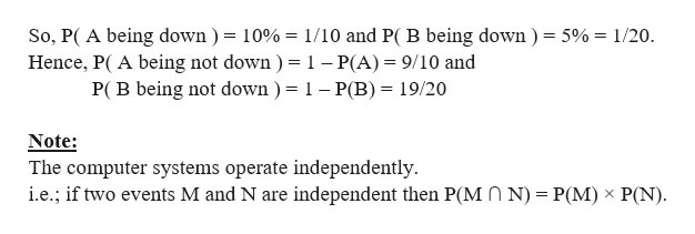 So, P( A being down ) = 10%= 1/10 and P( B being down) = 5%= 1/20 Hence, P( A being not down ) = 1 - P(A) 9/10 and P( B being not down ) = 1 - P(B)= 19/20 Note: The computer systems operate independently i.e.; if two events M and N are independent then P(MO N) = P(M) x P(N)