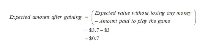Expected value without losing any money -Amount paid to play the game Expected amount after gaining - $3.7-$3 $0.7