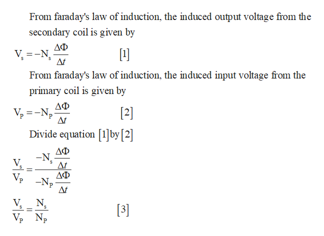 From faraday's law of induction, the induced output voltage from the secondary coil is given by ΔΦ At From faraday's law of induction, the induced input voltage from the primary coil is given by ΔΦ [2] At Divide equation [1]by [2] ΔΦ -N At ΔΦ -Np At VP V N 13]