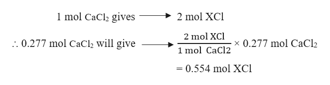 1 mol CaCl2 gives 2 mol XCI 2 mol XCl . 0.277 mol CaCl2 will give x 0.277 mol CaCl2 1 mol CaCl2 = 0.554 mol XCl