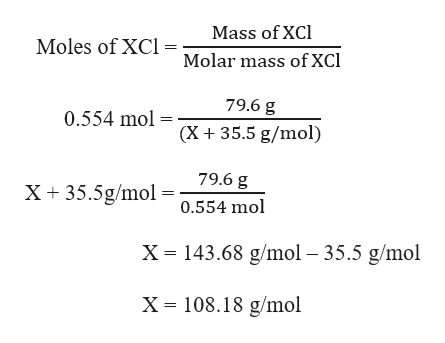 Mass of XCl Moles of XC Molar mass of XCl 79.6 g 0.554 mol (X 35.5 g/mol) 79.6 g X35.5g/mol0.554 mol X 143.68 g/mol 35.5 g/mol X =108.18 g/mol