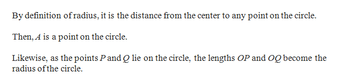 By definition ofradius, it is the distance from the center to any point on the circle Then, A is a point on the circle. Likewise, as the points Pand Q lie on the circle, the lengths OP and og become the radius ofthe circle